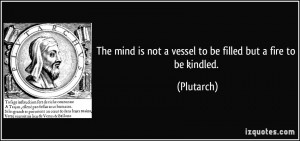 quote-the-mind-is-not-a-vessel-to-be-filled-but-a-fire-to-be-kindled-plutarch-146755