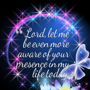 lord-let-me-be-even-more-aware-of-your-presence-in-my-life-today-lord-quote