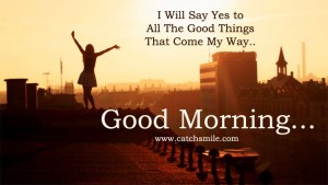 i-will-say-yes-to-all-the-good-things-that-come-my-way-good-morning