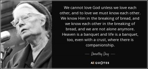 quote-we-cannot-love-god-unless-we-love-each-other-and-to-love-we-must-know-each-other-we-dorothy-day-48-56-56