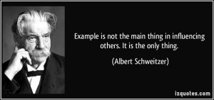 quote-example-is-not-the-main-thing-in-influencing-others-it-is-the-only-thing-albert-schweitzer-165563